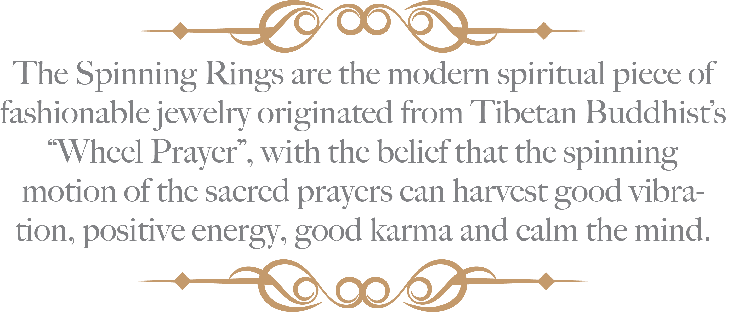 "The Spinning Rings are the modern spiritual piece of fashionable jewelry originated from Tibetan Buddhist's ""Wheel Prayer"", with the belief that the spinning motion of the sacred prayers can harvest good vibration, positive energy, good karma and calm the mind."